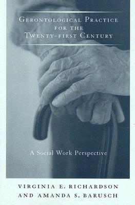 Gerontological Practice for the Twenty-First Century By Richardson, Virginia E./ Barusch, Amanda Smith
